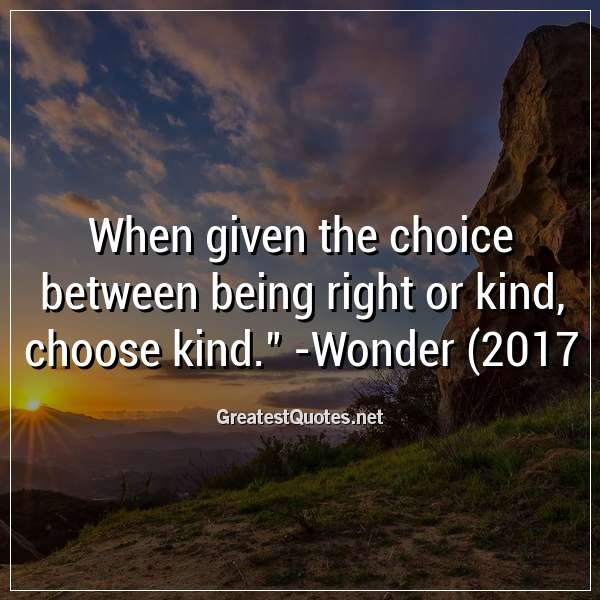 When given the choice between being right or kind, choose kind. - Wonder (2017)