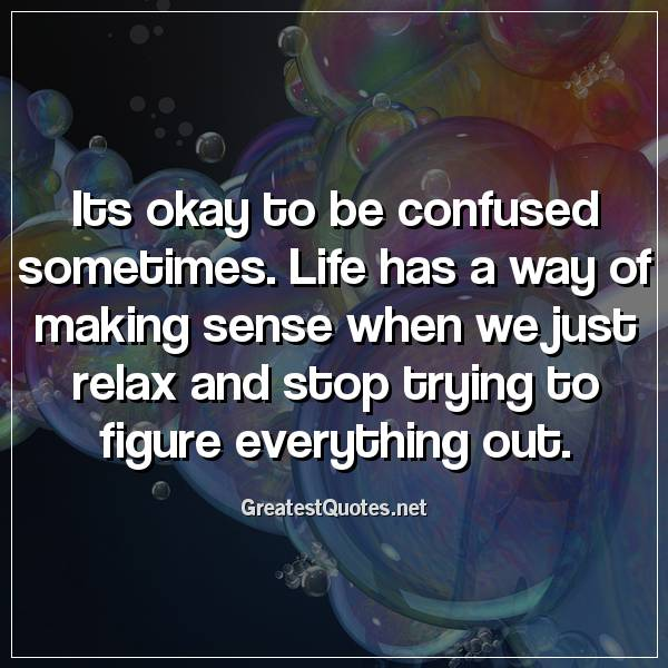 Its okay to be confused sometimes. Life has a way of making sense when we just relax and stop trying to figure everything out