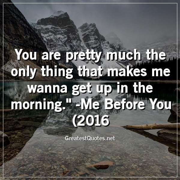 You are pretty much the only thing that makes me wanna get up in the morning. -Me Before You (2016