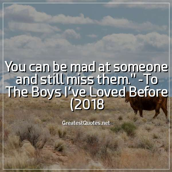 You can be mad at someone and still miss them. - To The Boys Ive Loved Before (2018)