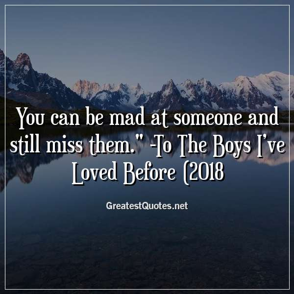 You can be mad at someone and still miss them. -To The Boys I've Loved Before (2018