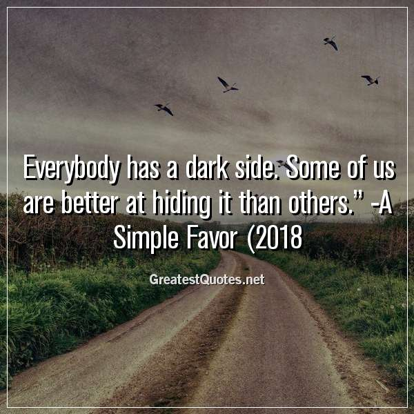 Everybody has a dark side. Some of us are better at hiding it than others. -A Simple Favor (2018