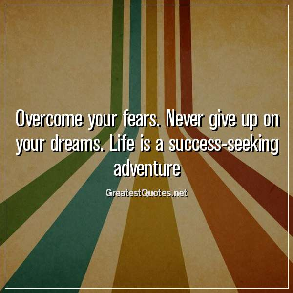 Overcome your fears. Never give up on your dreams. Life is a success-seeking adventure.