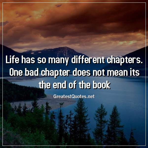 Quote: Life has so many different chapters. One bad chapter does not mean its the end of the book.
