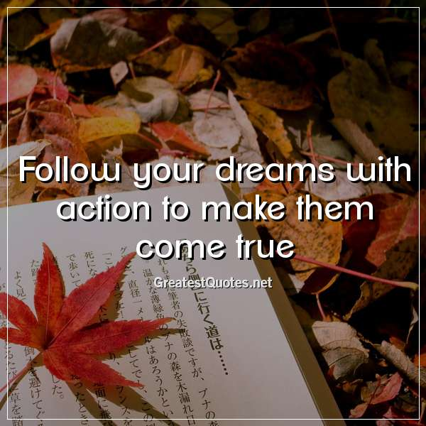 Follow your dreams with action to make them come true