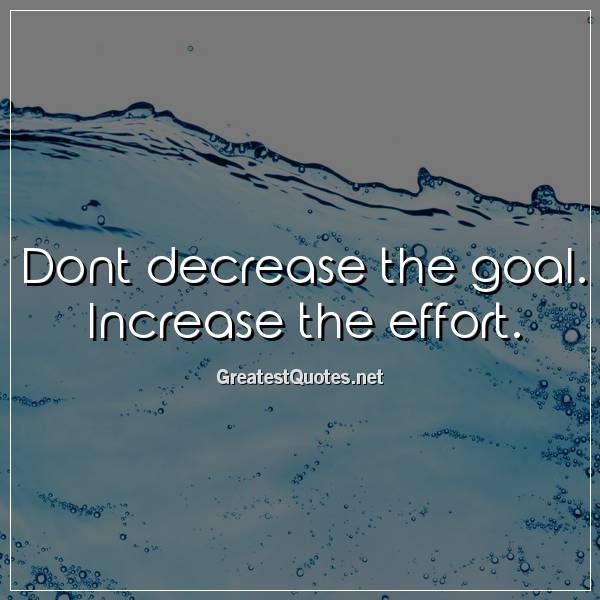 Dont decrease the goal. Increase the effort