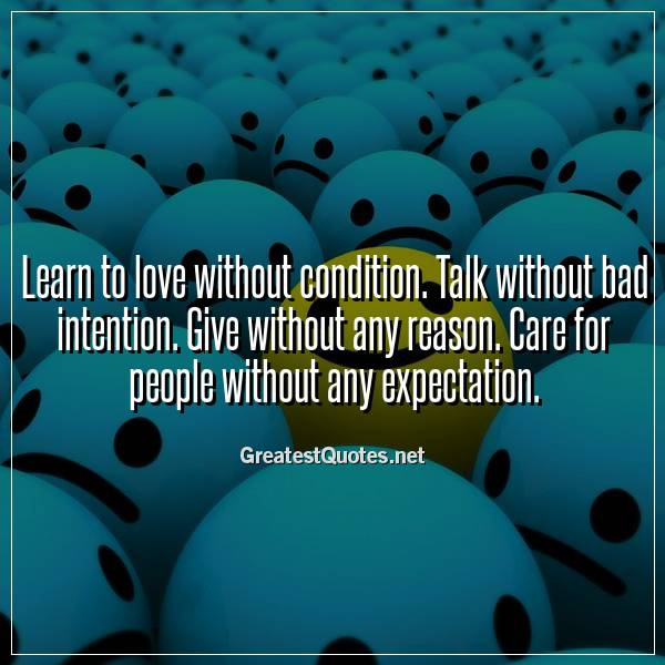 Learn to love without condition. Talk without bad intention. Give without any reason. Care for people without any expectation