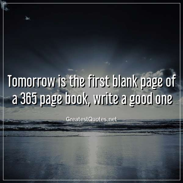 Tomorrow is the first blank page of a 365 page book, write a good one.