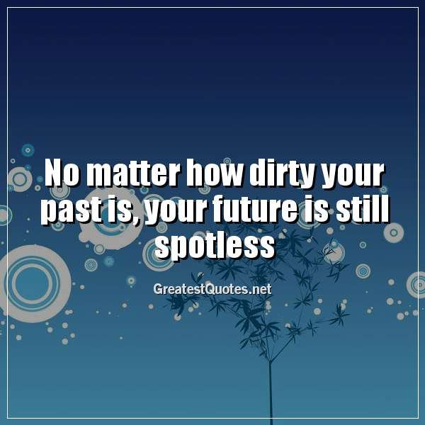No matter how dirty your past is, your future is still spotless.