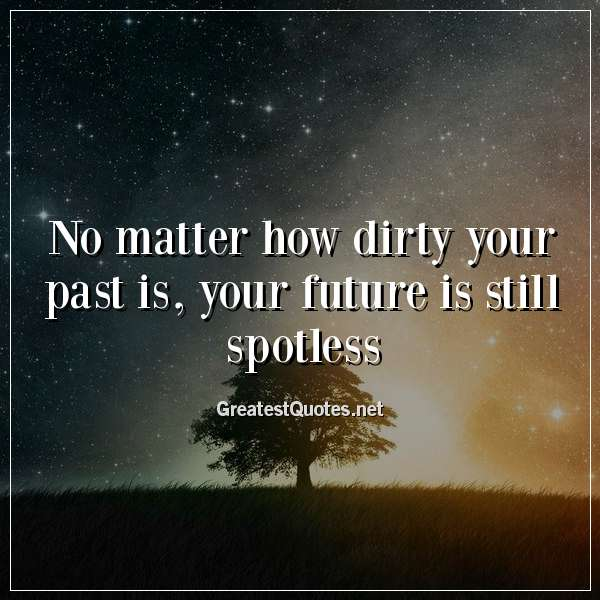 No matter how dirty your past is, your future is still spotless