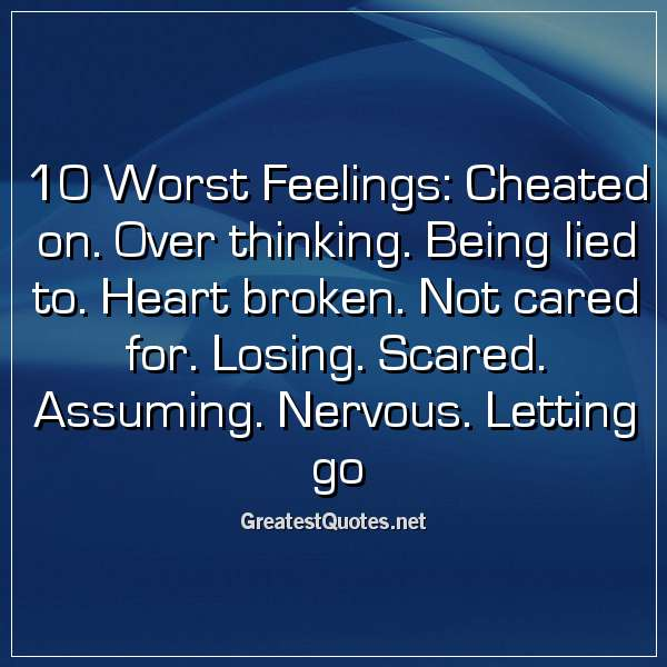 10 Worst Feelings: Cheated on. Over thinking. Being lied to. Heart broken. Not cared for. Losing. Scared. Assuming. Nervous. Letting go