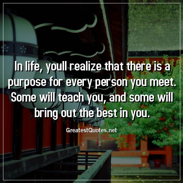 In life, youll realize that there is a purpose for every person you meet. Some will teach you, and some will bring out the best in you