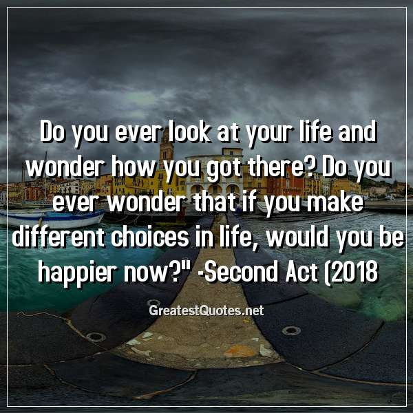 Do you ever look at your life and wonder how you got there? Do you ever wonder that if you make different choices in life, would you be happier now? -Second Act (2018)