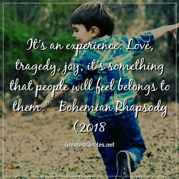 Its an experience: Love, tragedy, joy, its something that people will feel belongs to them. -Bohemian Rhapsody (2018)