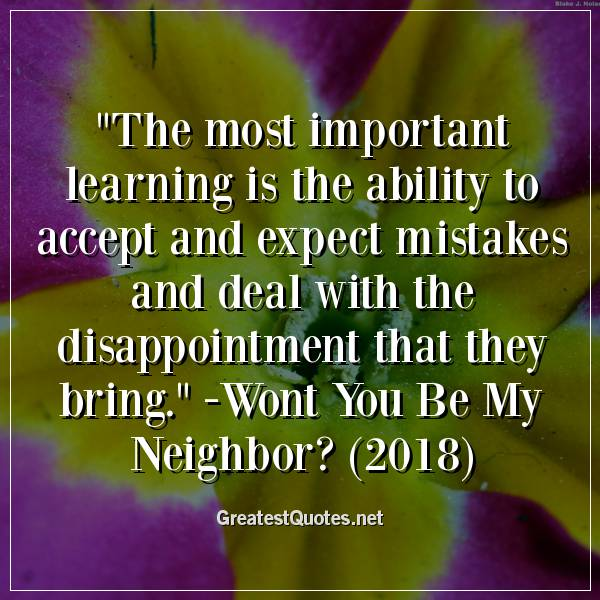 The most important learning is the ability to accept and expect mistakes and deal with the disappointment that they bring. -Wont You Be My Neighbor? (2018