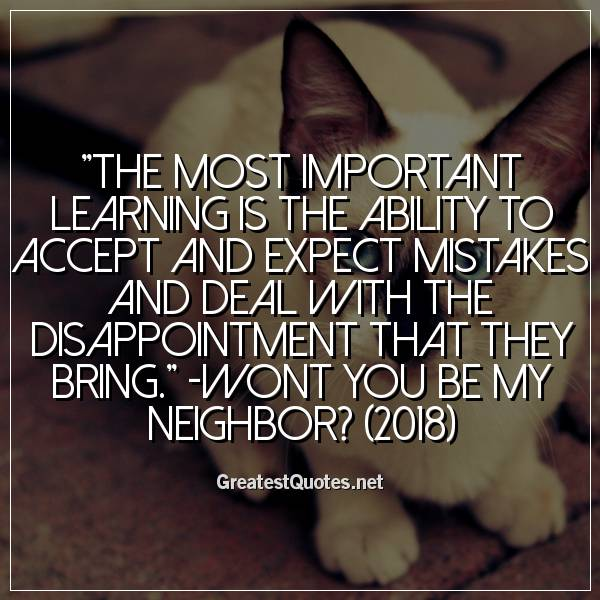 The most important learning is the ability to accept and expect mistakes and deal with the disappointment that they bring. -Wont You Be My Neighbor? (2018)