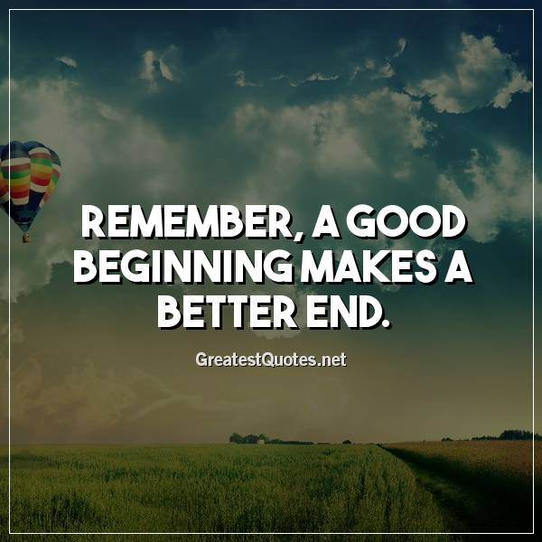 Remember, a good beginning makes a better end.