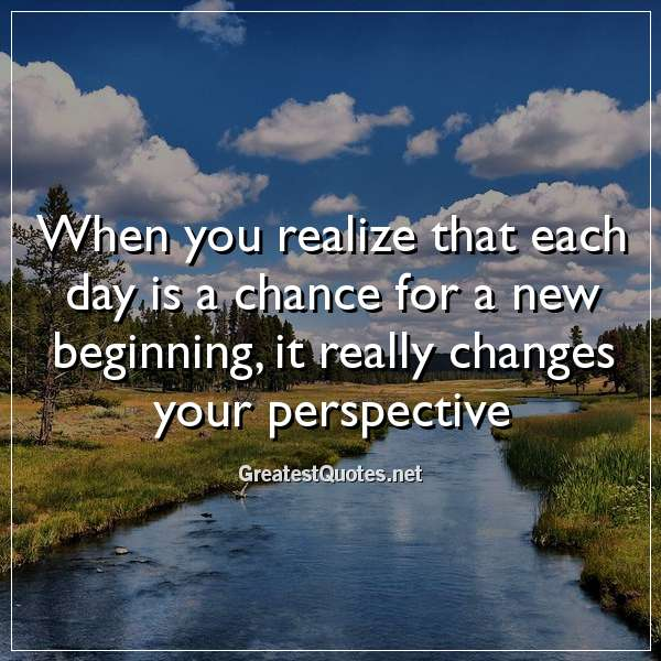 When you realize that each day is a chance for a new beginning, it really changes your perspective.