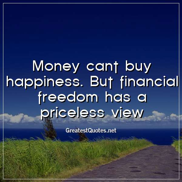 Money cant buy happiness. But financial freedom has a priceless view