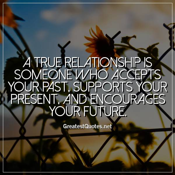 A true relationship is someone who accepts your past, supports your present, and encourages your future.