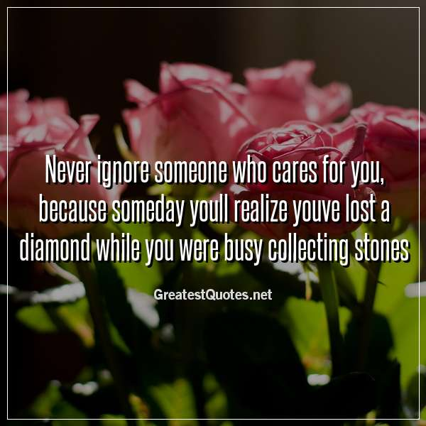 Never ignore someone who cares for you, because someday youll realize youve lost a diamond while you were busy collecting stones.