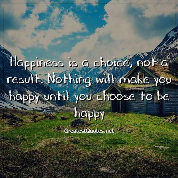 Happiness is a choice, not a result. Nothing will make you happy until you choose to be happy.