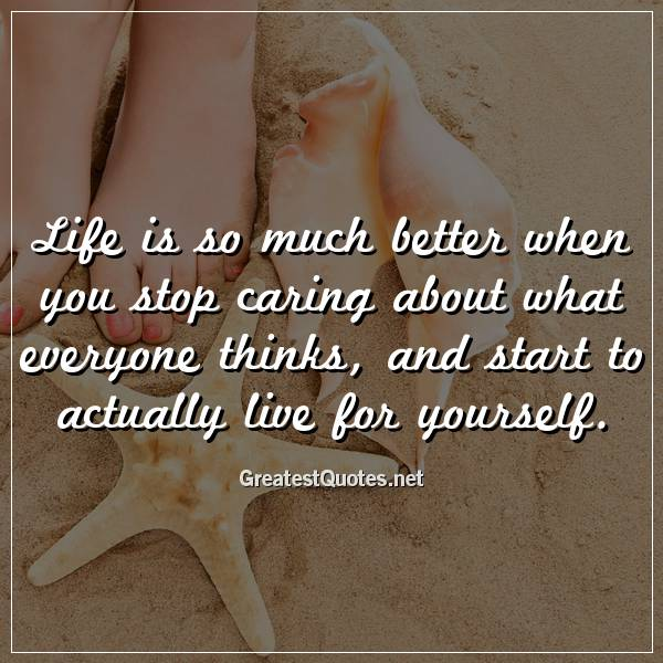 Life is so much better when you stop caring about what everyone thinks, and start to actually live for yourself.