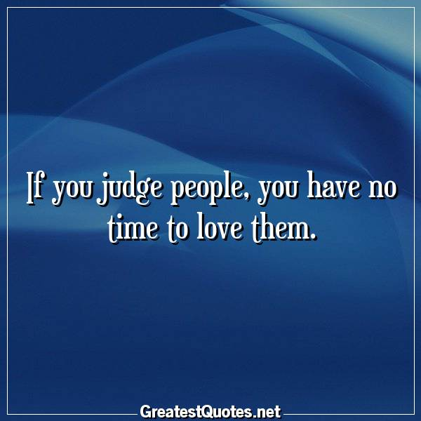 If you judge people, you have no time to love them.