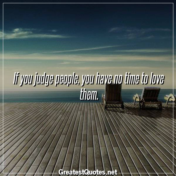 Quote: If you judge people, you have no time to love them.