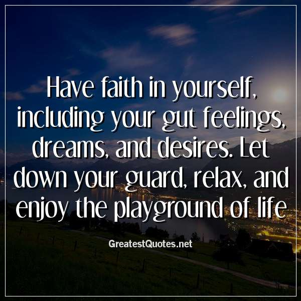 Have faith in yourself, including your gut feelings, dreams ...