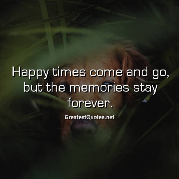 Happy times come and go, but the memories stay forever.