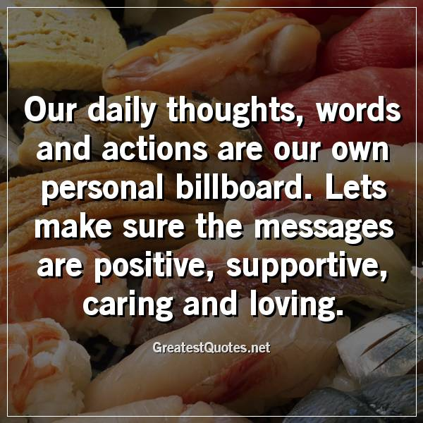 Our daily thoughts, words and actions are our own personal billboard. Lets make sure the messages are positive, supportive, caring and loving.