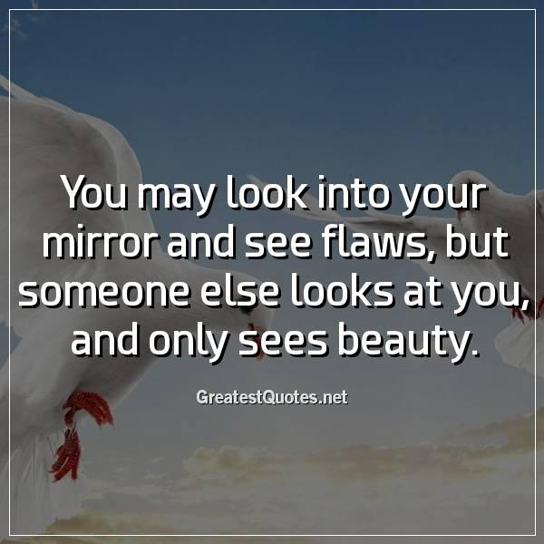 You may look into your mirror and see flaws, but someone else looks at you, and only sees beauty.