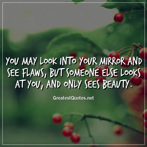 You may look into your mirror and see flaws, but someone ...
