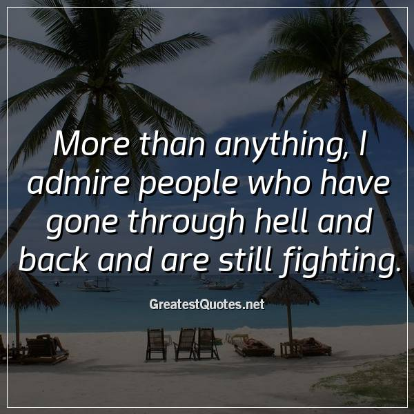 More than anything, I admire people who have gone through hell and back and are still fighting.