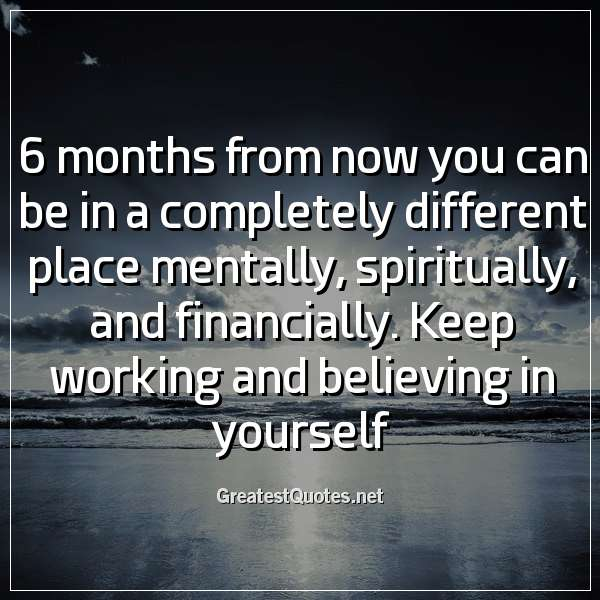 6 months from now you can be in a completely different place mentally, spiritually, and financially. Keep working and believing in yourself