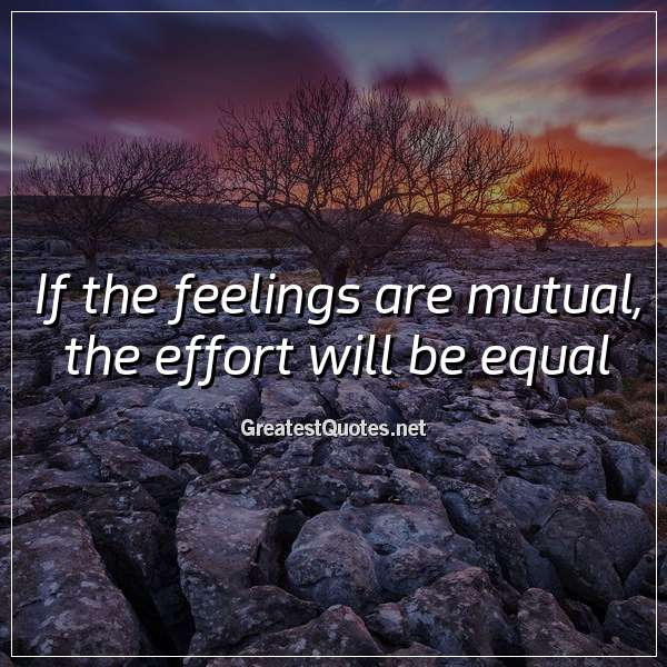 If the feelings are mutual, the effort will be equal.