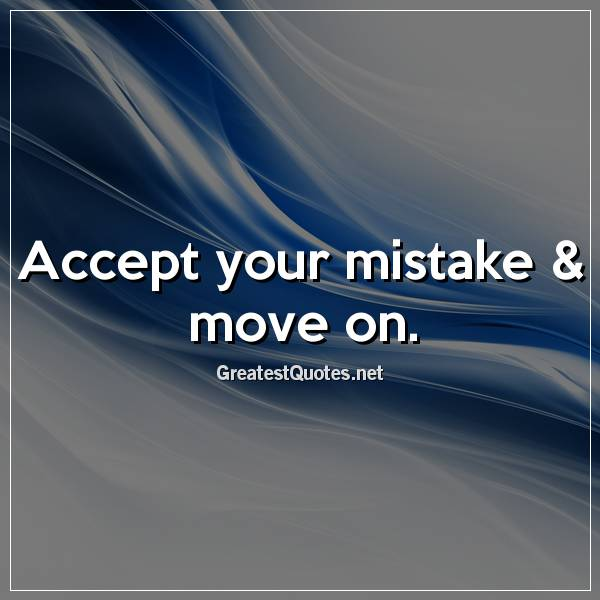 Accept your mistake & move on