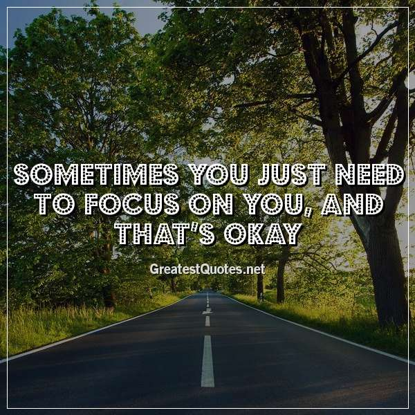 Sometimes you just need to focus on you, and that's okay
