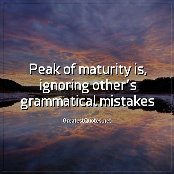 Peak of maturity is, ignoring other's grammatical mistakes.