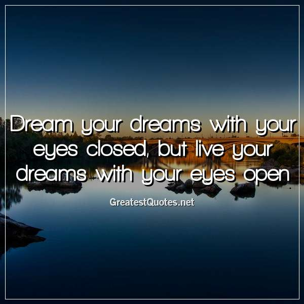 Dream your dreams with your eyes closed, but live your dreams with your eyes open