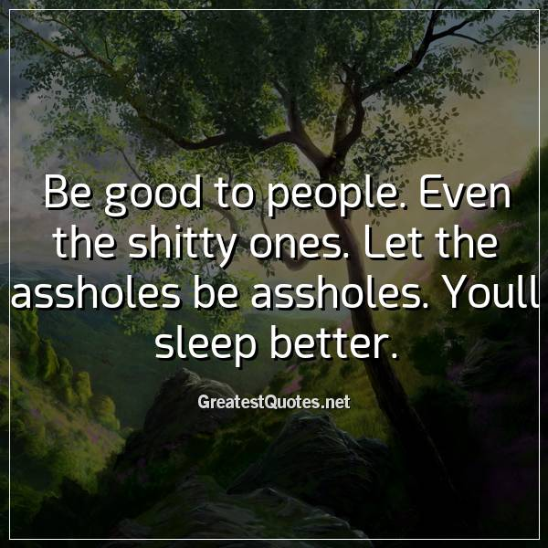Be good to people. Even the shitty ones. Let the assholes be assholes. Youll sleep better