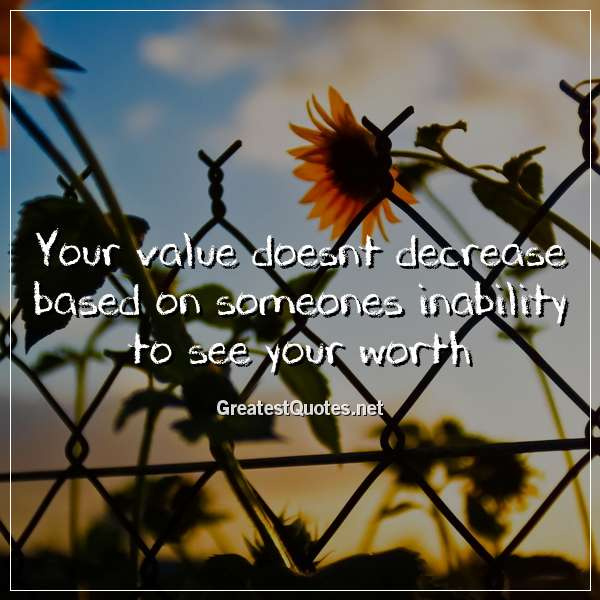 Your value doesnt decrease based on someones inability to see your worth.