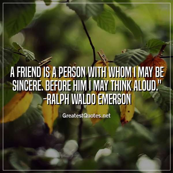 Quote: A friend is a person with whom I may be sincere. Before him I may think aloud. - Ralph Waldo Emerson