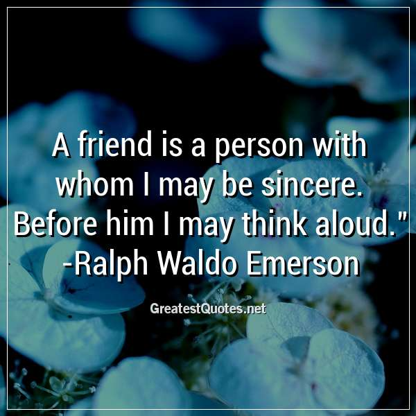 A friend is a person with whom I may be sincere. Before him I may think aloud. -Ralph Waldo Emerson