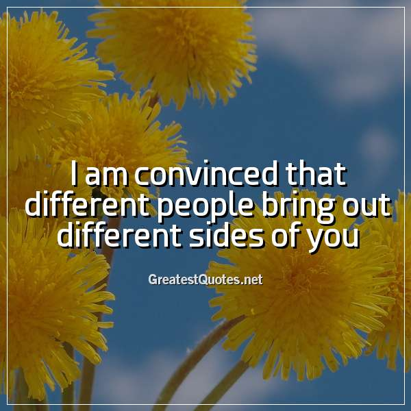 I am convinced that different people bring out different sides of you.