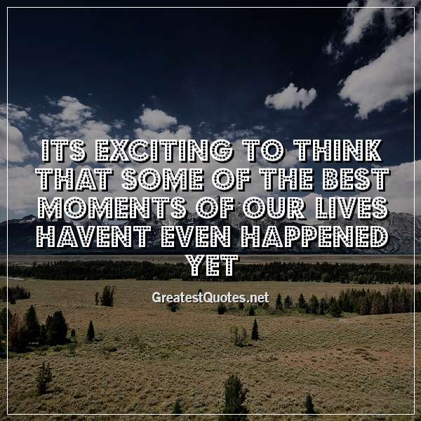 Its exciting to think that some of the best moments of our lives havent even happened yet.