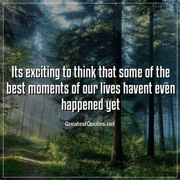 Its exciting to think that some of the best moments of our lives havent even happened yet