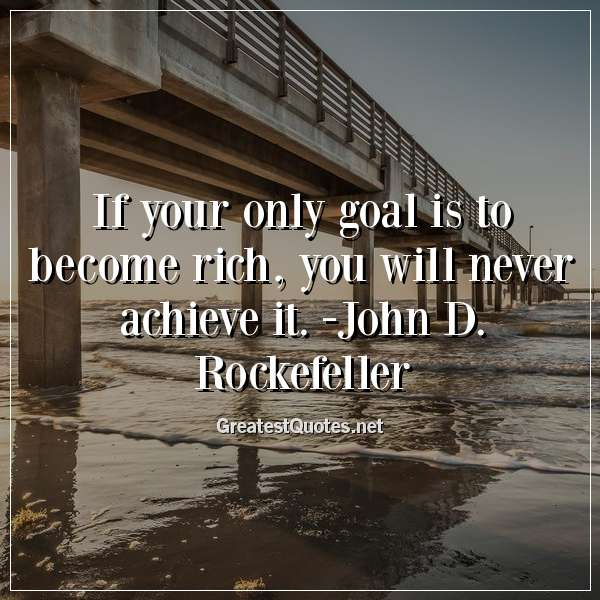 If your only goal is to become rich, you will never achieve it. -John D. Rockefeller