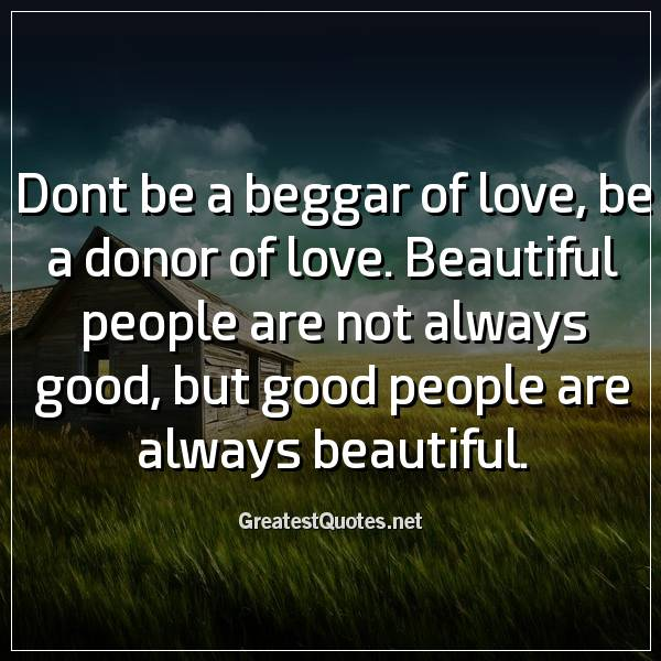 Dont be a beggar of love, be a donor of love. Beautiful people are not always good, but good people are always beautiful